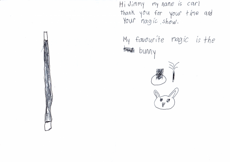 Hi Jimmy, My name is Carl, thank you for your time and Magic Show. My favourite magic is the bunny.