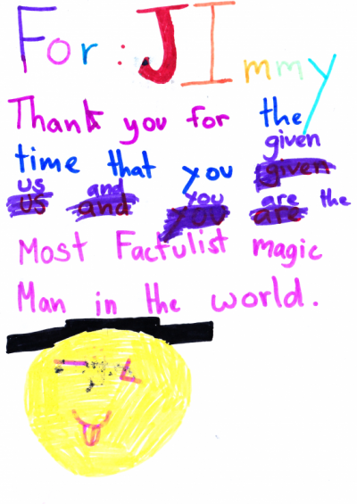 For: Jimmy Thank you for the time that you given us and you are the most factulist [sic] magic man in the world. (Fabulous?)