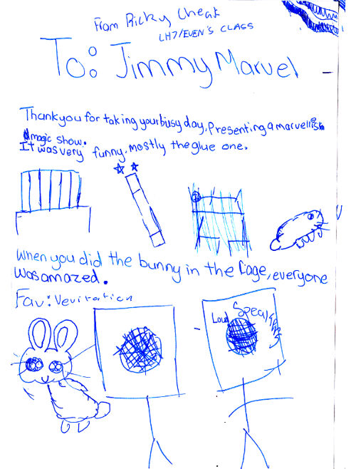 From Ricky To Jimmy Marvel Thank you for taking [tine out of] your busy day presenting a marvelous magic show. It was very funny, mostly the glue one. When you did the bunny in the cage everyone was amazed. Favourite - Levitation