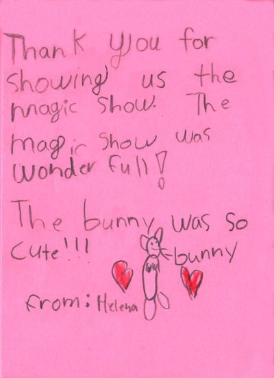 Thank you for showing us the magic show. The magic show was wonderfull! The bunny was so cute!!! [picture of a bunny] from Helena